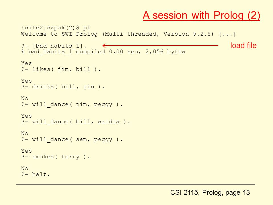 CSI 2115, Prolog, page 13 A session with Prolog (2) {site2}szpak(2)$ pl Welcome to SWI-Prolog (Multi-threaded, Version 5.2.8) [...] - [bad_habits_1].