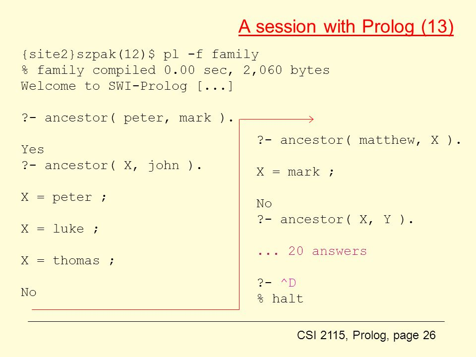 CSI 2115, Prolog, page 26 A session with Prolog (13) {site2}szpak(12)$ pl -f family % family compiled 0.00 sec, 2,060 bytes Welcome to SWI-Prolog [...] ?- ancestor( peter, mark ).