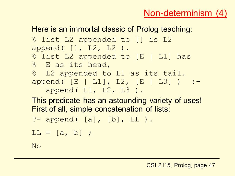CSI 2115, Prolog, page 47 Non-determinism (4) Here is an immortal classic of Prolog teaching: % list L2 appended to [] is L2 append( [], L2, L2 ).