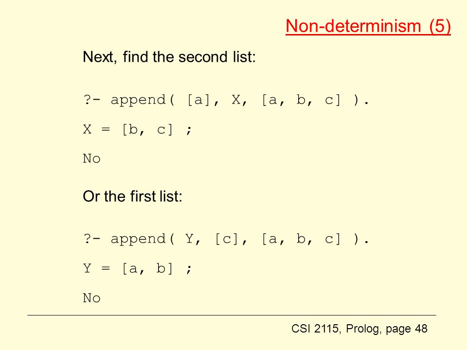 CSI 2115, Prolog, page 48 Non-determinism (5) Next, find the second list: - append( [a], X, [a, b, c] ).
