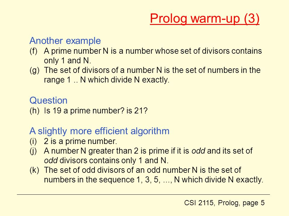 CSI 2115, Prolog, page 5 Prolog warm-up (3) Another example (f)A prime number N is a number whose set of divisors contains only 1 and N.
