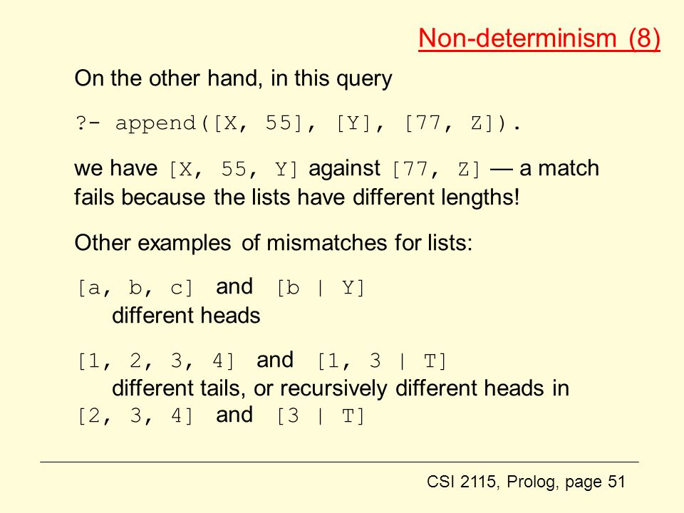 CSI 2115, Prolog, page 51 Non-determinism (8) On the other hand, in this query ?- append([X, 55], [Y], [77, Z]).