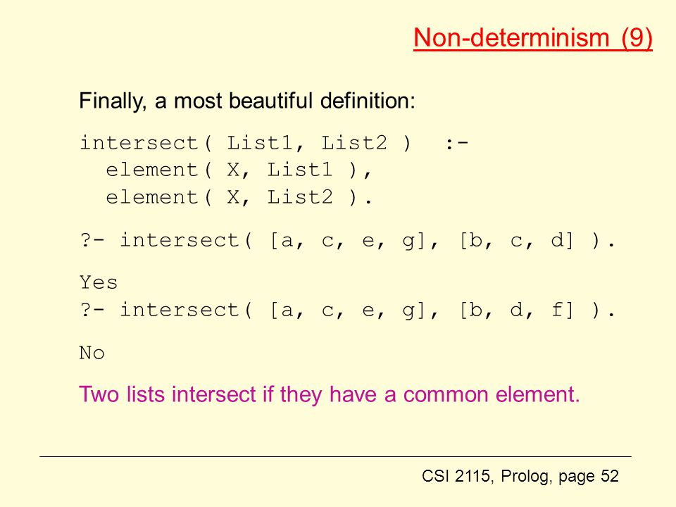 CSI 2115, Prolog, page 52 Non-determinism (9) Finally, a most beautiful definition: intersect( List1, List2 ) :- element( X, List1 ), element( X, List2 ).