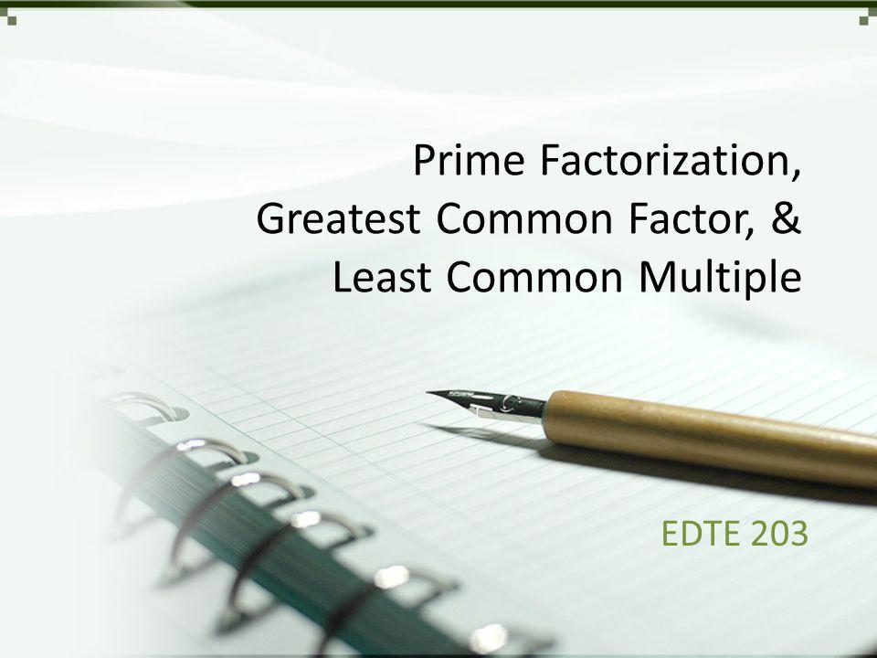 Prime Factorization, Greatest Common Factor, & Least Common Multiple EDTE 203