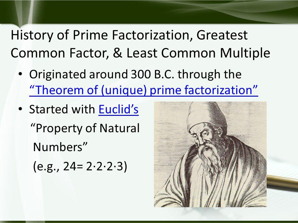 """History of Prime Factorization, Greatest Common Factor, & Least Common Multiple Originated around 300 B.C. through the """"Theorem of (unique) prime fact"""