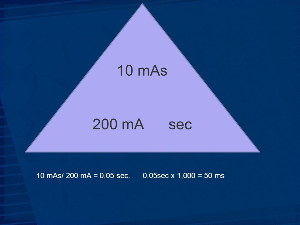 10 mAs 200 mA sec 10 mAs/ 200 mA = 0.05 sec. 0.05sec x 1,000 = 50 ms