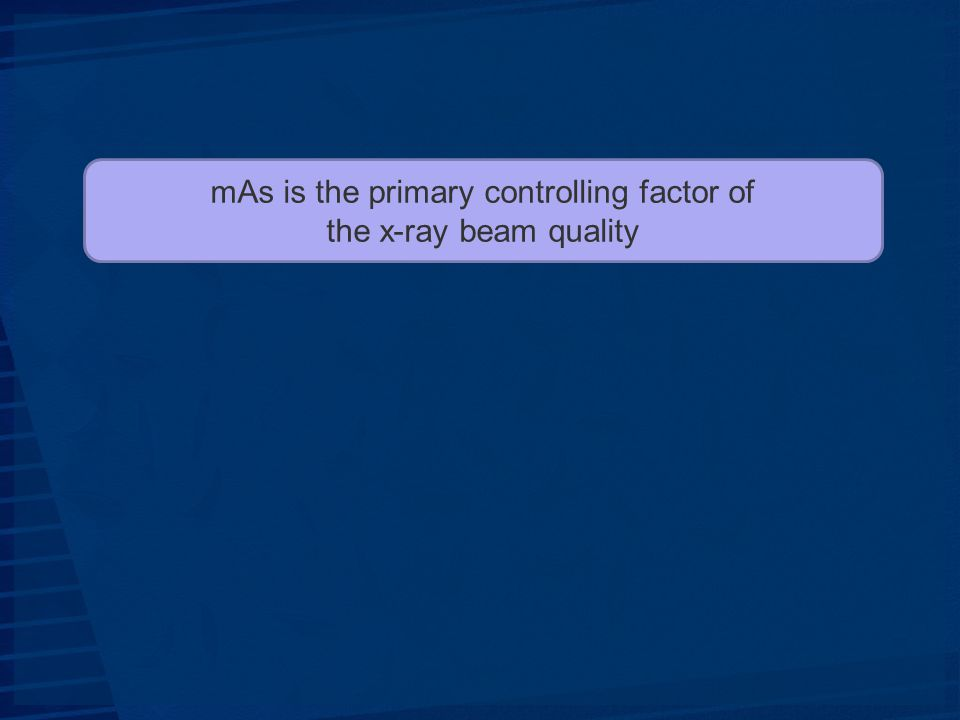mAs is the primary controlling factor of the x-ray beam quality