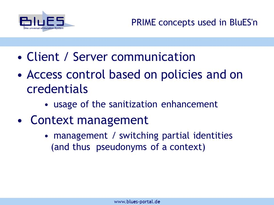 www.blues-portal.de PRIME concepts used in BluES'n Client / Server communication Access control based on policies and on credentials usage of the sani