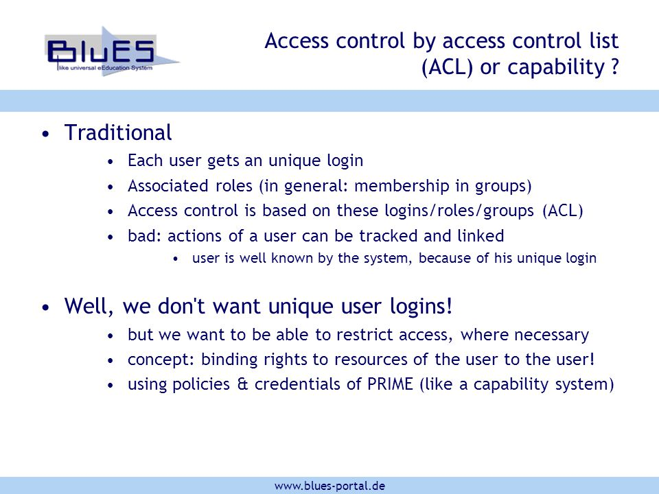 www.blues-portal.de Access control by access control list (ACL) or capability ? Traditional Each user gets an unique login Associated roles (in genera