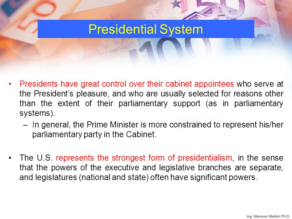 Presidential System Presidents have great control over their cabinet appointees who serve at the President's pleasure, and who are usually selected for reasons other than the extent of their parliamentary support (as in parliamentary systems).