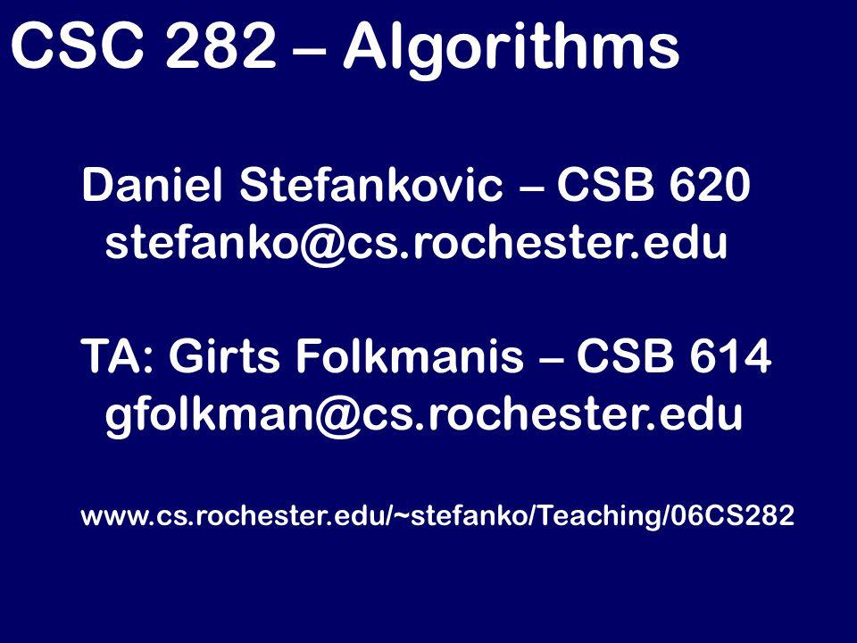 CSC 282 – Algorithms Daniel Stefankovic – CSB 620 stefanko@cs.rochester.edu TA: Girts Folkmanis – CSB 614 gfolkman@cs.rochester.edu www.cs.rochester.edu/~stefanko/Teaching/06CS282