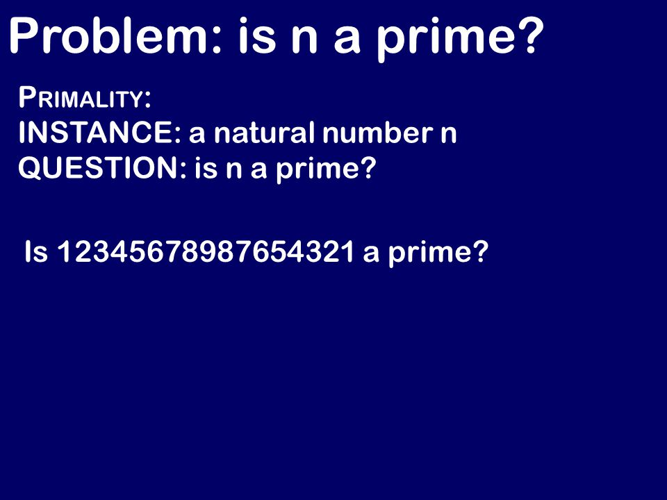 Problem: is n a prime. P RIMALITY : INSTANCE: a natural number n QUESTION: is n a prime.