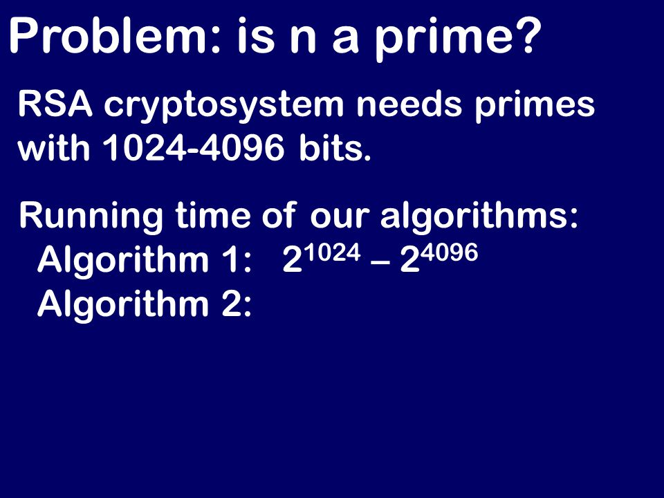 Problem: is n a prime. RSA cryptosystem needs primes with 1024-4096 bits.