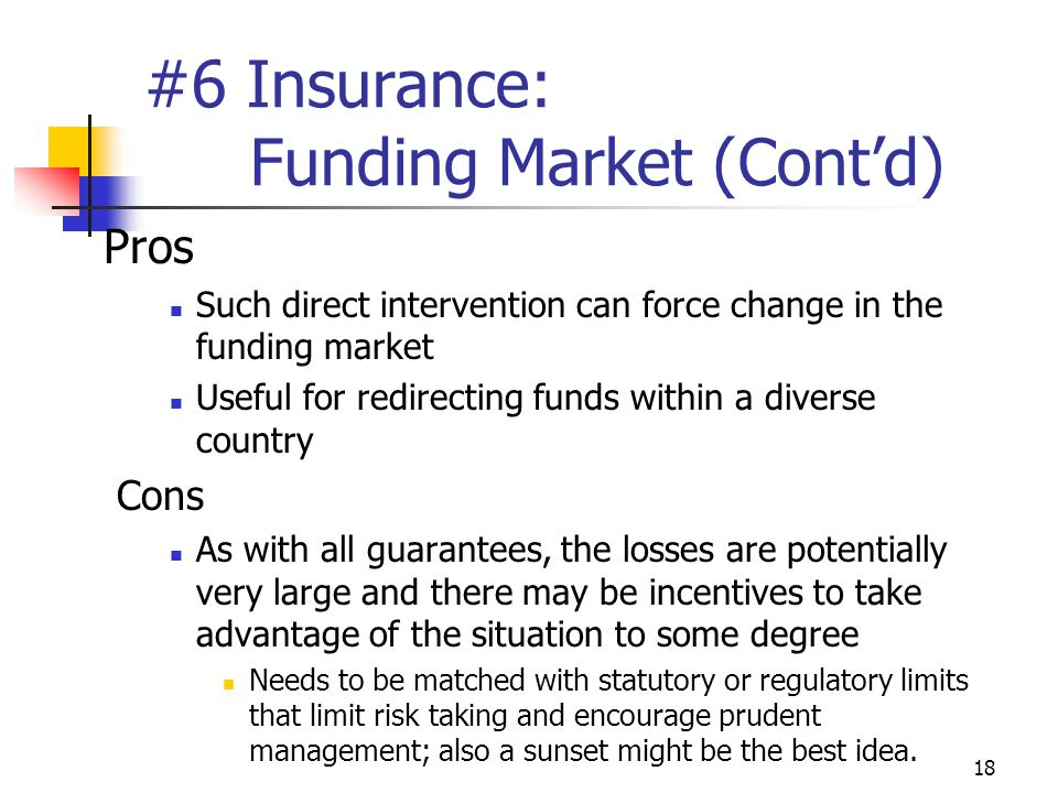 18 #6 Insurance: Funding Market (Cont'd) Pros Such direct intervention can force change in the funding market Useful for redirecting funds within a diverse country Cons As with all guarantees, the losses are potentially very large and there may be incentives to take advantage of the situation to some degree Needs to be matched with statutory or regulatory limits that limit risk taking and encourage prudent management; also a sunset might be the best idea.