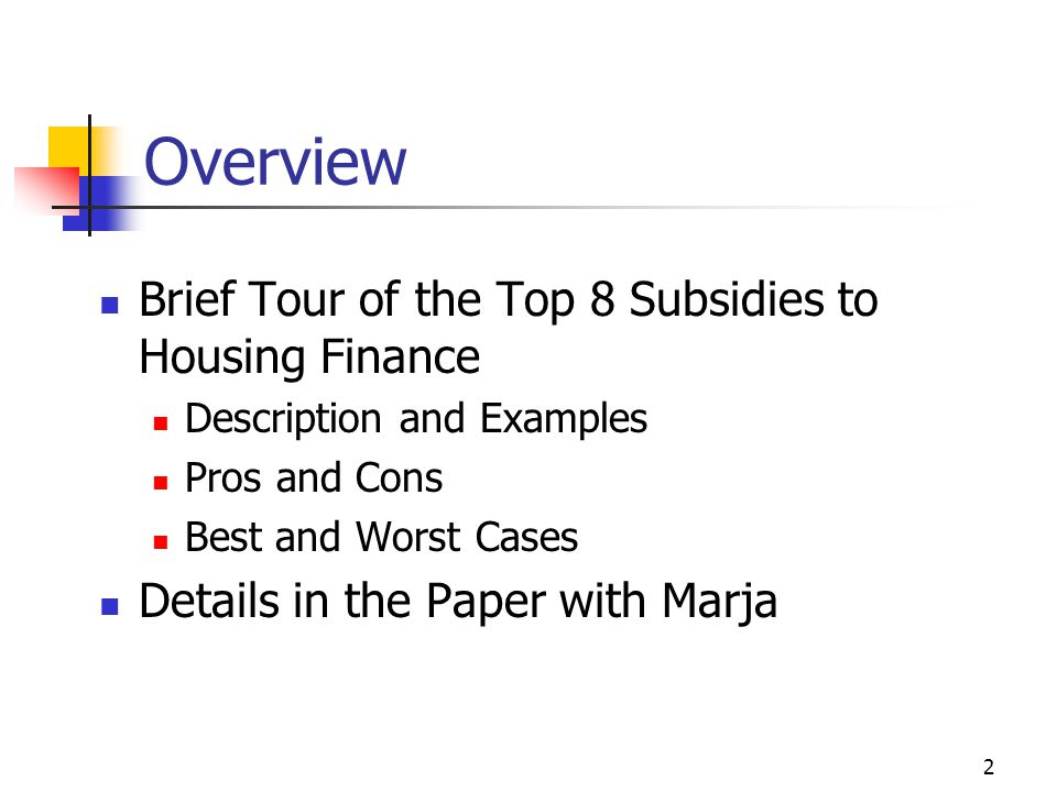 2 Overview Brief Tour of the Top 8 Subsidies to Housing Finance Description and Examples Pros and Cons Best and Worst Cases Details in the Paper with Marja