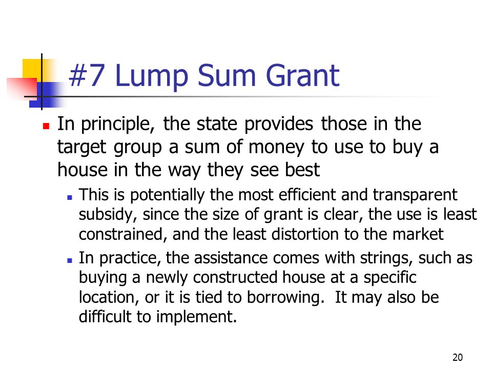 20 #7 Lump Sum Grant In principle, the state provides those in the target group a sum of money to use to buy a house in the way they see best This is potentially the most efficient and transparent subsidy, since the size of grant is clear, the use is least constrained, and the least distortion to the market In practice, the assistance comes with strings, such as buying a newly constructed house at a specific location, or it is tied to borrowing.