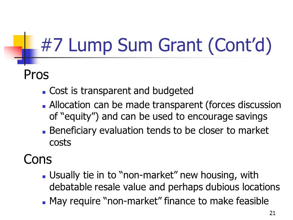 21 #7 Lump Sum Grant (Cont'd) Pros Cost is transparent and budgeted Allocation can be made transparent (forces discussion of equity ) and can be used to encourage savings Beneficiary evaluation tends to be closer to market costs Cons Usually tie in to non-market new housing, with debatable resale value and perhaps dubious locations May require non-market finance to make feasible