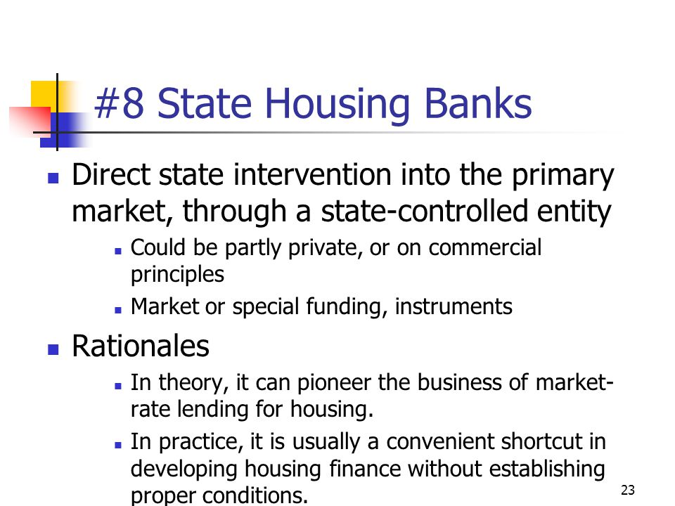 23 #8 State Housing Banks Direct state intervention into the primary market, through a state-controlled entity Could be partly private, or on commercial principles Market or special funding, instruments Rationales In theory, it can pioneer the business of market- rate lending for housing.