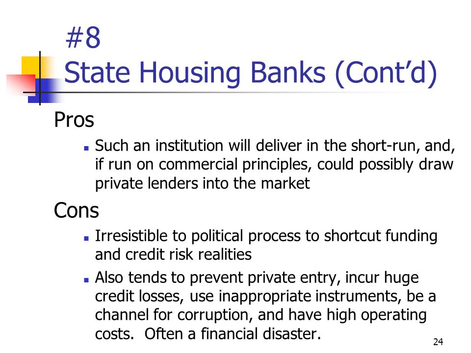 24 #8 State Housing Banks (Cont'd) Pros Such an institution will deliver in the short-run, and, if run on commercial principles, could possibly draw private lenders into the market Cons Irresistible to political process to shortcut funding and credit risk realities Also tends to prevent private entry, incur huge credit losses, use inappropriate instruments, be a channel for corruption, and have high operating costs.