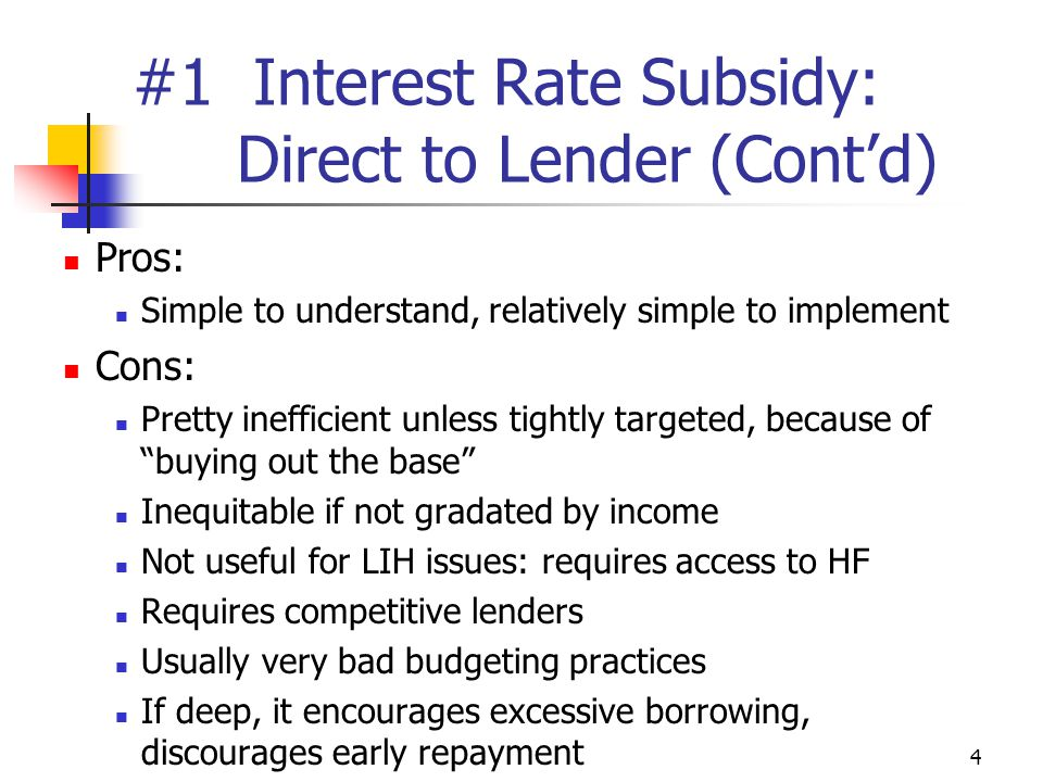 4 #1 Interest Rate Subsidy: Direct to Lender (Cont'd) Pros: Simple to understand, relatively simple to implement Cons: Pretty inefficient unless tightly targeted, because of buying out the base Inequitable if not gradated by income Not useful for LIH issues: requires access to HF Requires competitive lenders Usually very bad budgeting practices If deep, it encourages excessive borrowing, discourages early repayment