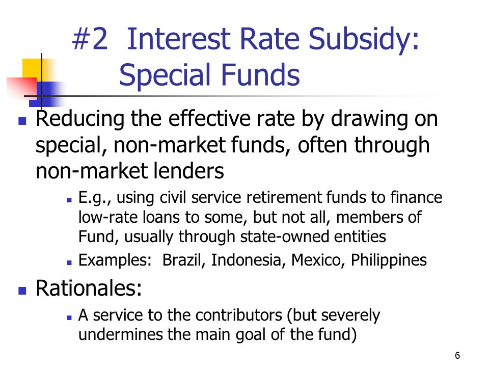 6 #2 Interest Rate Subsidy: Special Funds Reducing the effective rate by drawing on special, non-market funds, often through non-market lenders E.g., using civil service retirement funds to finance low-rate loans to some, but not all, members of Fund, usually through state-owned entities Examples: Brazil, Indonesia, Mexico, Philippines Rationales: A service to the contributors (but severely undermines the main goal of the fund)
