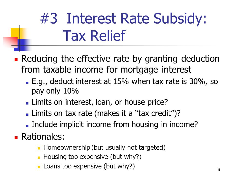 8 #3 Interest Rate Subsidy: Tax Relief Reducing the effective rate by granting deduction from taxable income for mortgage interest E.g., deduct interest at 15% when tax rate is 30%, so pay only 10% Limits on interest, loan, or house price.