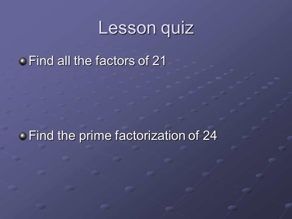 Lesson quiz Find all the factors of 21 Find the prime factorization of 24