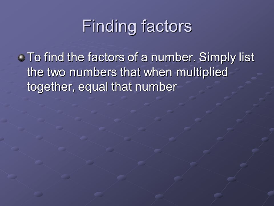 Example 1 Find all the factors of 18 1 * 18 = 18 2 * 9 = 18 3 * 6 = 18 So the factors of 18 are 1, 2, 3, 6, 9, 18.