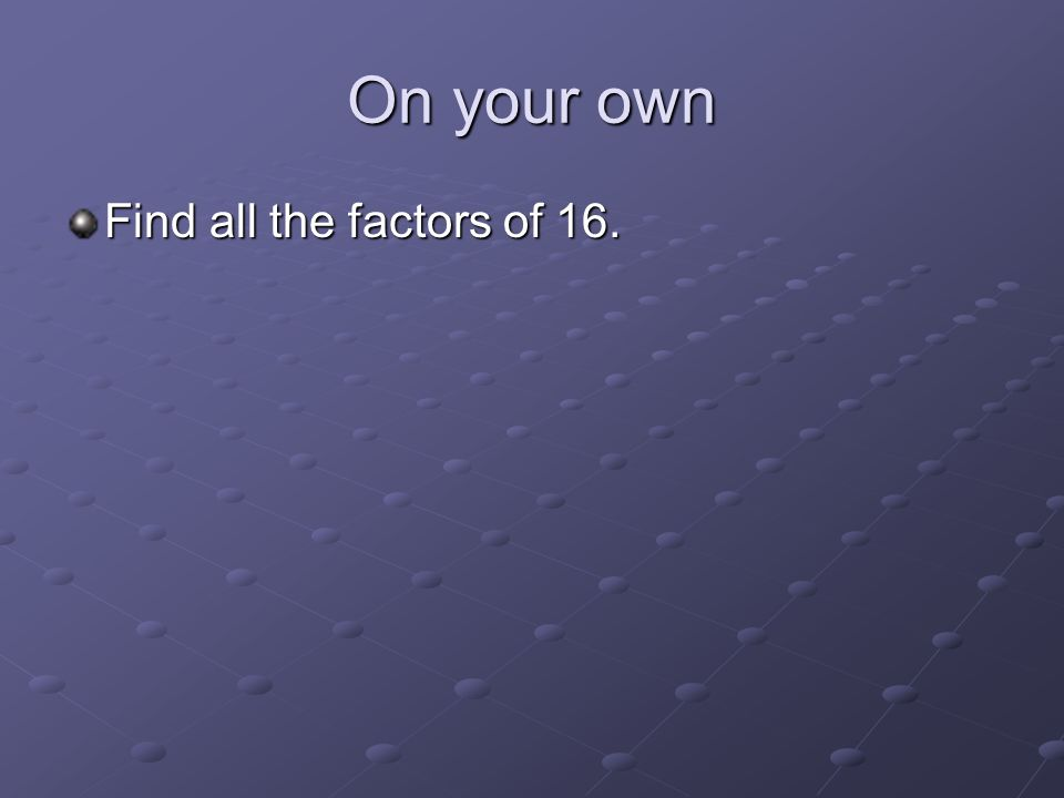 On your own Find all the factors of 16.
