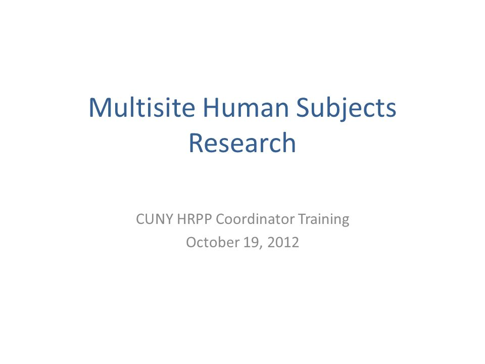 Multisite Human Subjects Research CUNY HRPP Coordinator Training October 19, 2012