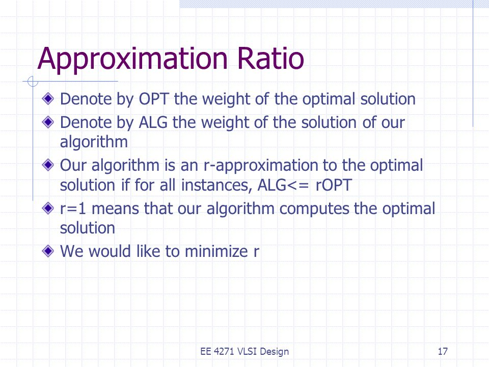 Approximation Ratio Denote by OPT the weight of the optimal solution Denote by ALG the weight of the solution of our algorithm Our algorithm is an r-approximation to the optimal solution if for all instances, ALG<= rOPT r=1 means that our algorithm computes the optimal solution We would like to minimize r EE 4271 VLSI Design17