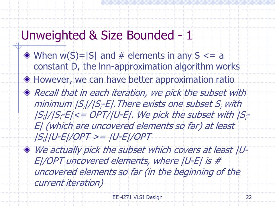 Unweighted & Size Bounded - 1 When w(S)=|S| and # elements in any S <= a constant D, the lnn-approximation algorithm works However, we can have better approximation ratio Recall that in each iteration, we pick the subset with minimum |S i |/|S i -E|.There exists one subset S i with |S i |/|S i -E| = |U-E|/OPT We actually pick the subset which covers at least |U- E|/OPT uncovered elements, where |U-E| is # uncovered elements so far (in the beginning of the current iteration) EE 4271 VLSI Design22
