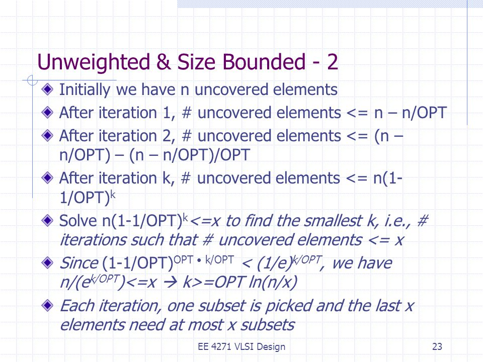 Unweighted & Size Bounded - 2 Initially we have n uncovered elements After iteration 1, # uncovered elements <= n – n/OPT After iteration 2, # uncovered elements <= (n – n/OPT) – (n – n/OPT)/OPT After iteration k, # uncovered elements <= n(1- 1/OPT) k Solve n(1-1/OPT) k <=x to find the smallest k, i.e., # iterations such that # uncovered elements <= x Since (1-1/OPT) OPT k/OPT =OPT ln(n/x) Each iteration, one subset is picked and the last x elements need at most x subsets EE 4271 VLSI Design23