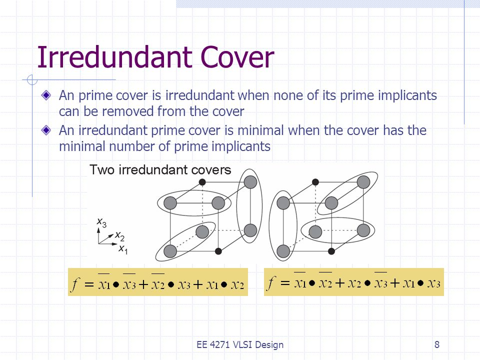 Irredundant Cover An prime cover is irredundant when none of its prime implicants can be removed from the cover An irredundant prime cover is minimal when the cover has the minimal number of prime implicants EE 4271 VLSI Design8