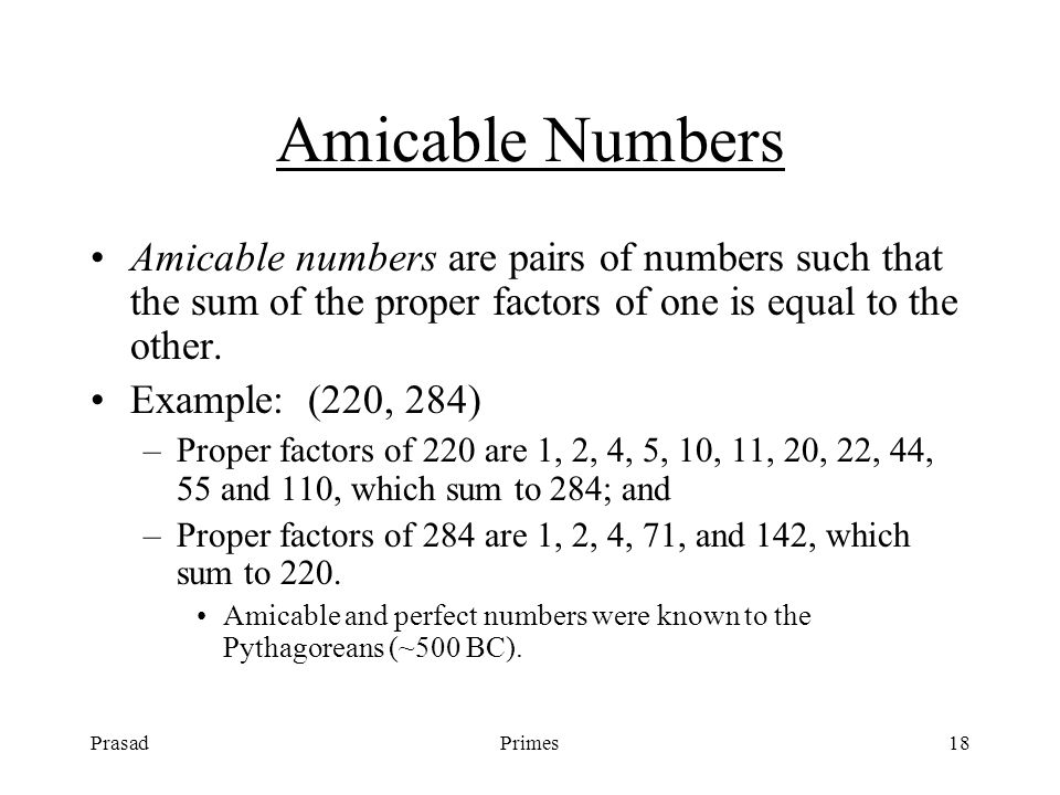 PrasadPrimes18 Amicable Numbers Amicable numbers are pairs of numbers such that the sum of the proper factors of one is equal to the other.