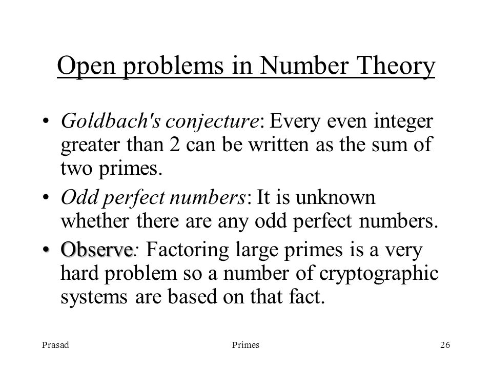 PrasadPrimes26 Open problems in Number Theory Goldbach s conjecture: Every even integer greater than 2 can be written as the sum of two primes.