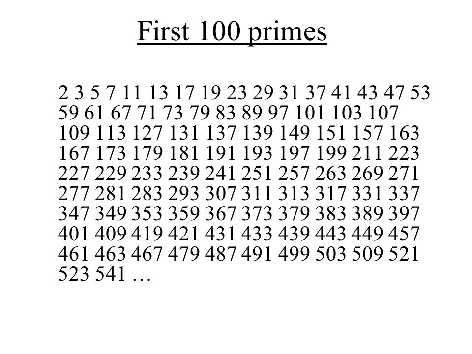 First 100 primes 2 3 5 7 11 13 17 19 23 29 31 37 41 43 47 53 59 61 67 71 73 79 83 89 97 101 103 107 109 113 127 131 137 139 149 151 157 163 167 173 179 181 191 193 197 199 211 223 227 229 233 239 241 251 257 263 269 271 277 281 283 293 307 311 313 317 331 337 347 349 353 359 367 373 379 383 389 397 401 409 419 421 431 433 439 443 449 457 461 463 467 479 487 491 499 503 509 521 523 541 …