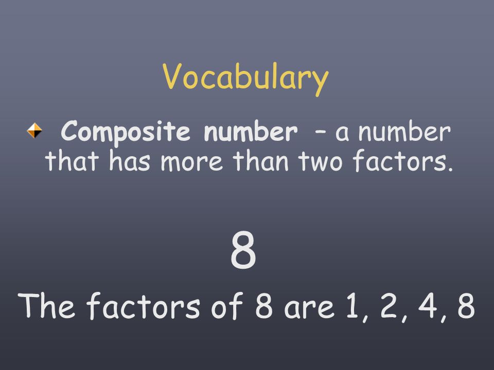 Vocabulary Composite number – a that has more than two factors. 8 The factors of 8 are 1, 2, 4, 8