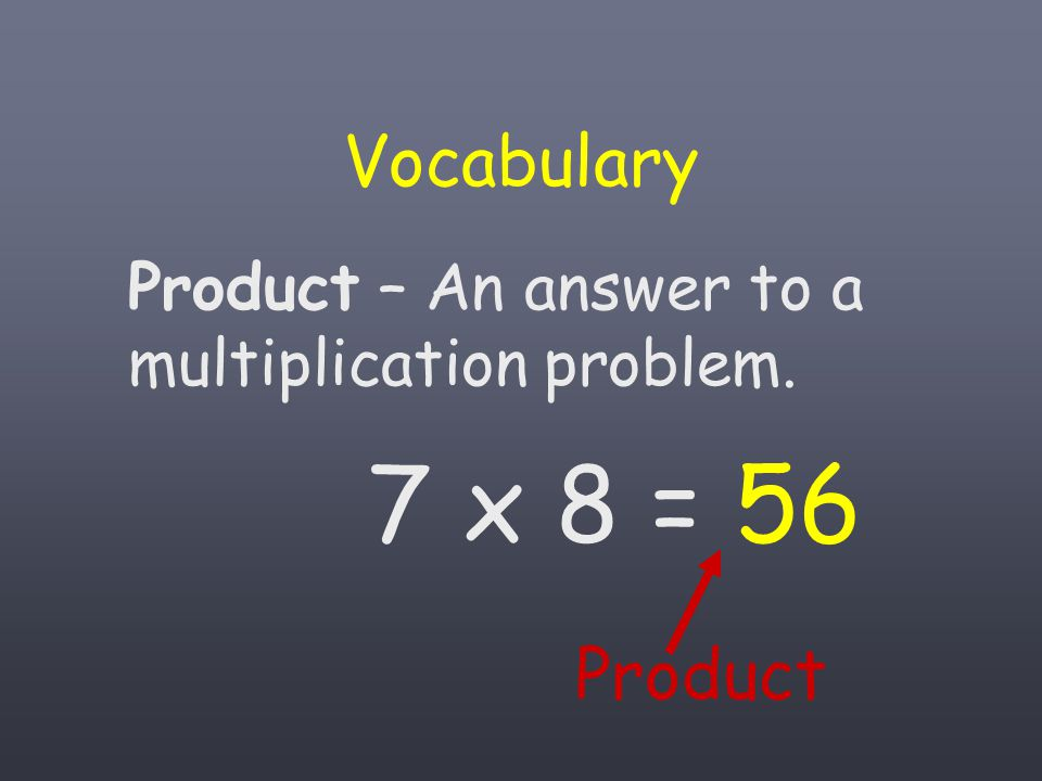 Vocabulary Product – An answer to a multiplication problem. 7 x 8 = 56 Product