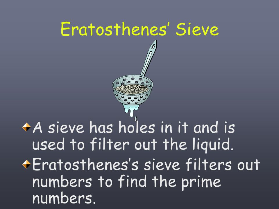 Eratosthenes' Sieve A sieve has holes in it and is used to filter out the liquid.
