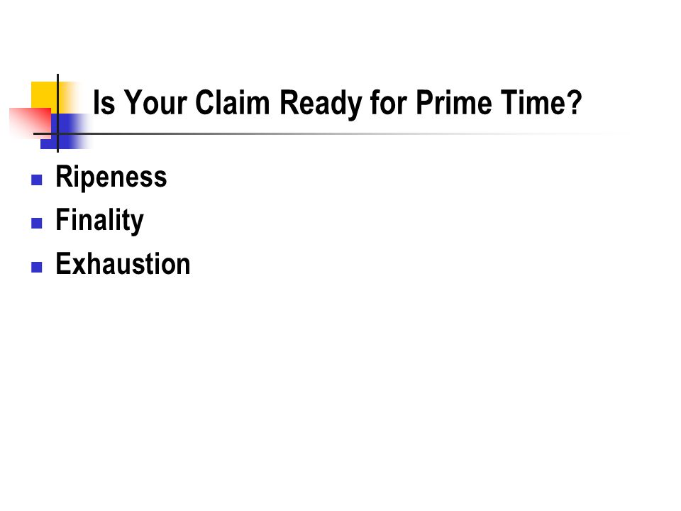Is Your Claim Ready for Prime Time Ripeness Finality Exhaustion