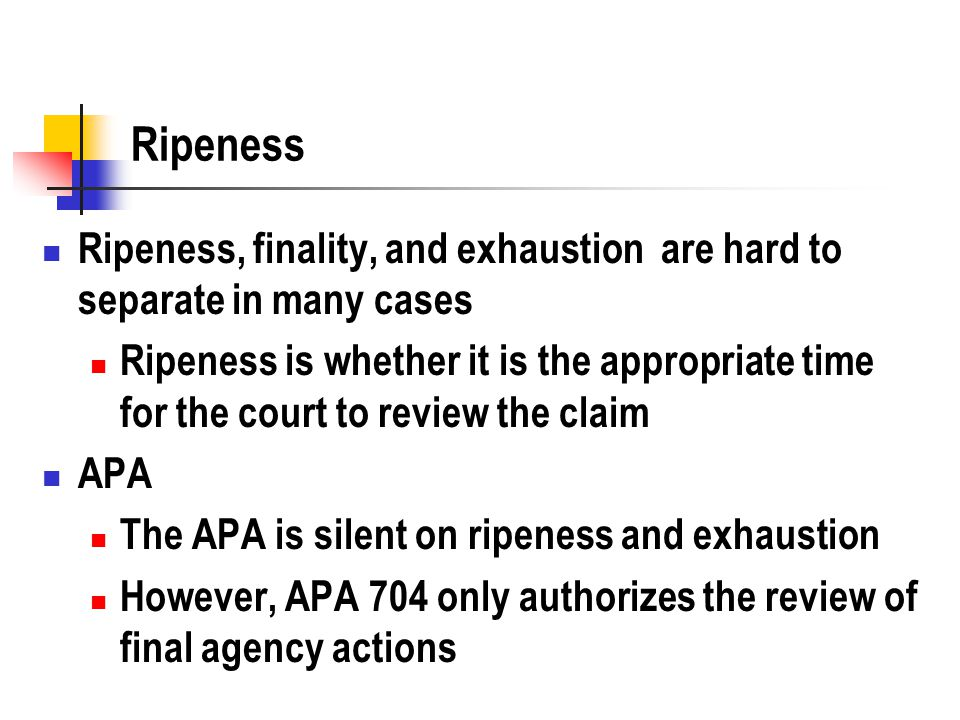 Ripeness Ripeness, finality, and exhaustion are hard to separate in many cases Ripeness is whether it is the appropriate time for the court to review the claim APA The APA is silent on ripeness and exhaustion However, APA 704 only authorizes the review of final agency actions