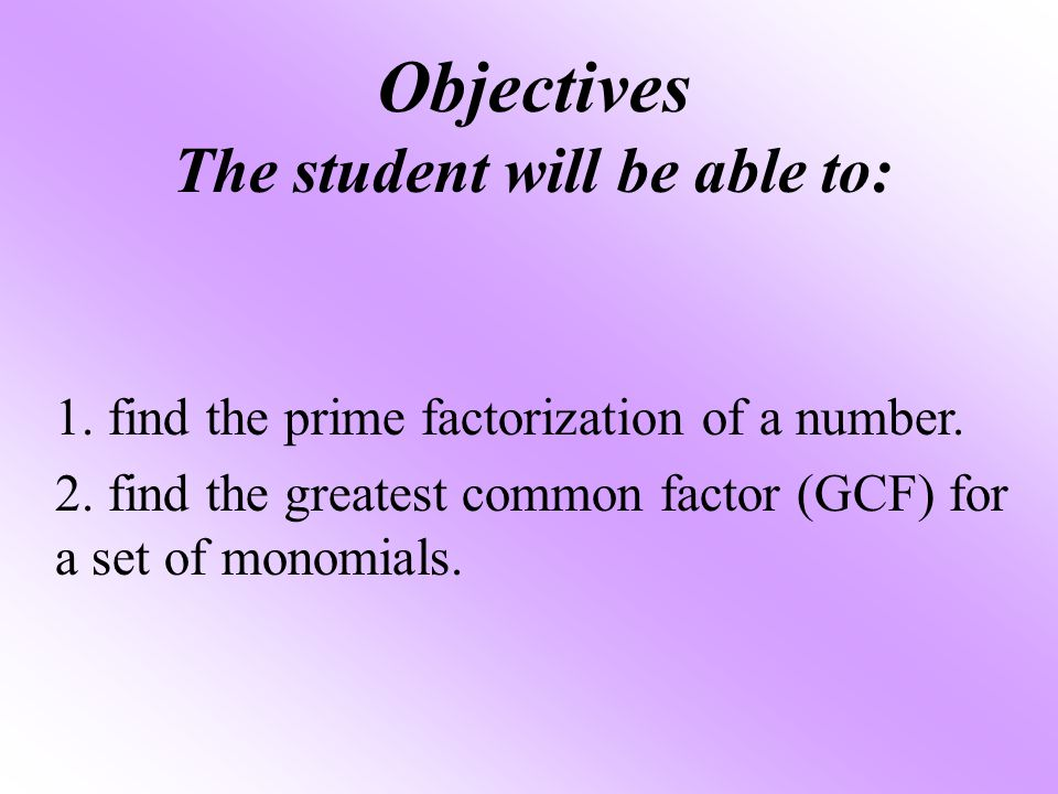 Objectives The student will be able to: 1. find the prime factorization of a number. 2. find the greatest common factor (GCF) for a set of monomials.