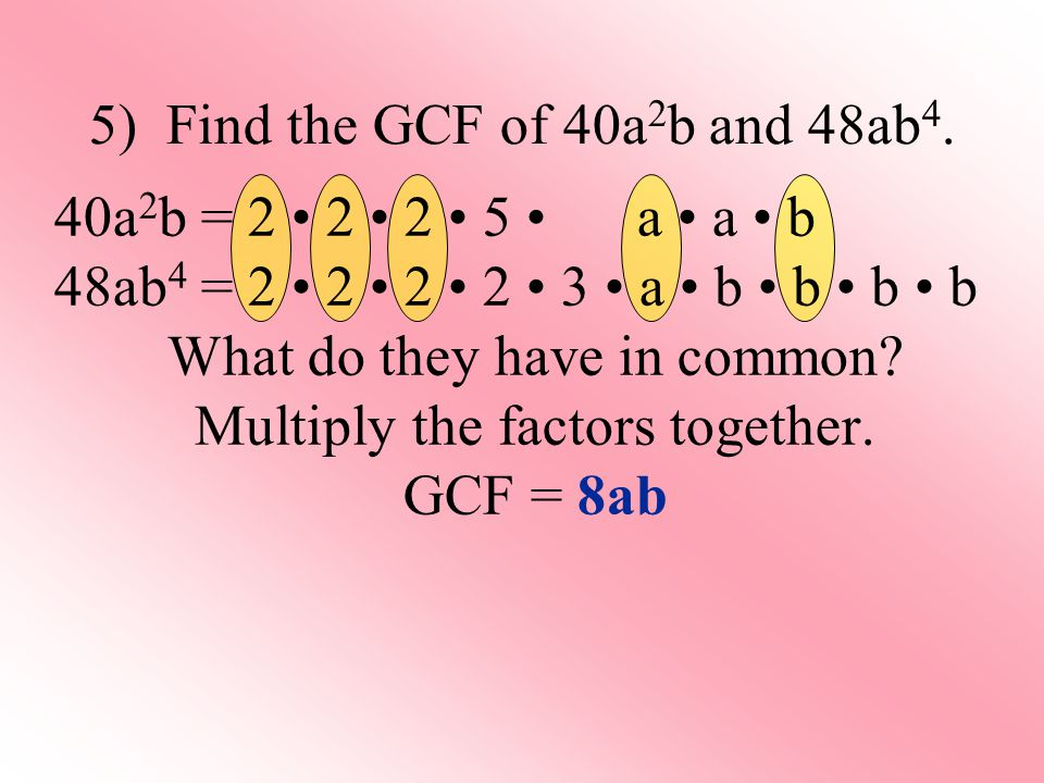 5) Find the GCF of 40a 2 b and 48ab 4.