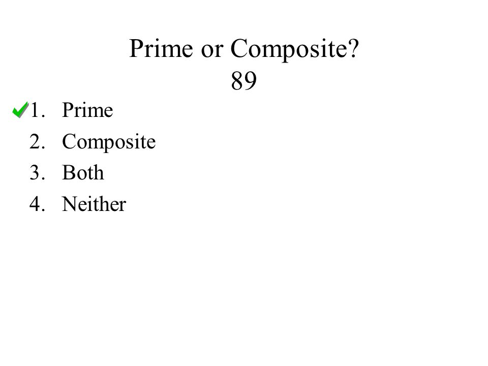 Prime or Composite 89 1.Prime 2.Composite 3.Both 4.Neither