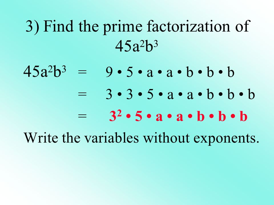 3) Find the prime factorization of 45a 2 b 3 45a 2 b 3 = 9 5 a a b b b =3 3 5 a a b b b = 3 2 5 a a b b b Write the variables without exponents.