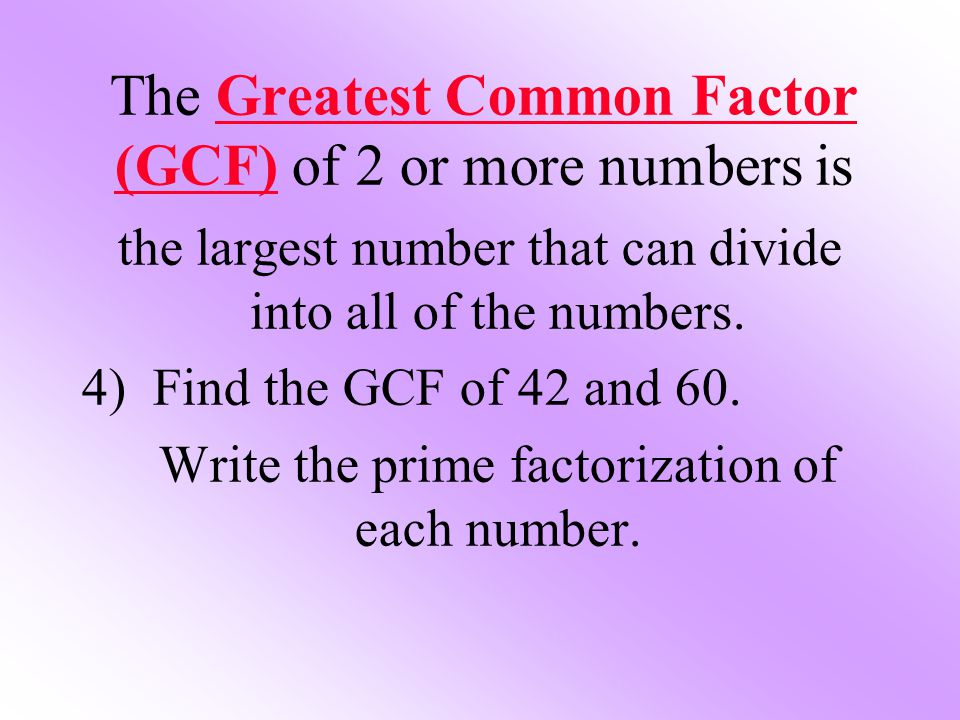 The Greatest Common Factor (GCF) of 2 or more numbers is the largest number that can divide into all of the numbers. 4) Find the GCF of 42 and 60. Wri