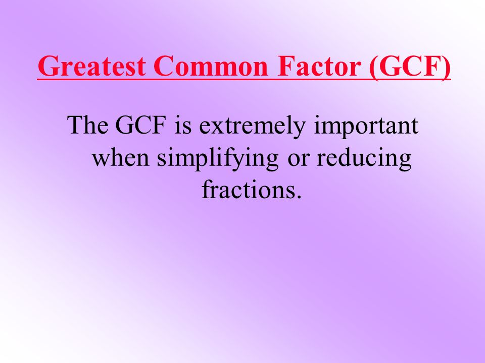 Greatest Common Factor (GCF) The GCF is extremely important when simplifying or reducing fractions.
