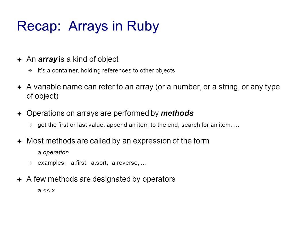 Recap: Arrays in Ruby ✦ An array is a kind of object ❖ it's a container, holding references to other objects ✦ A variable name can refer to an array (or a number, or a string, or any type of object) ✦ Operations on arrays are performed by methods ❖ get the first or last value, append an item to the end, search for an item,...