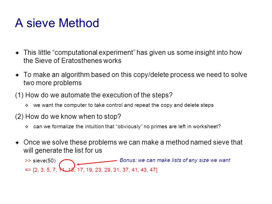 A sieve Method ✦ This little computational experiment has given us some insight into how the Sieve of Eratosthenes works ✦ To make an algorithm based on this copy/delete process we need to solve two more problems (1) How do we automate the execution of the steps.